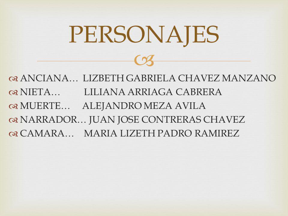 ANCIANA… LIZBETH GABRIELA CHAVEZ MANZANO NIETA… LILIANA ARRIAGA CABRERA MUERTE… ALEJANDRO MEZA AVILA NARRADOR… JUAN JOSE CONTRERAS CHAVEZ CAMARA… MARIA LIZETH PADRO RAMIREZ PERSONAJES