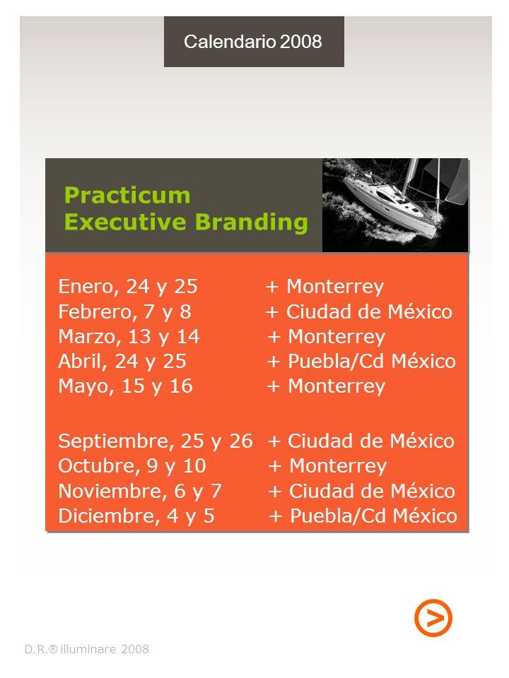 > Calendario 2008 Enero, 24 y 25 + Monterrey Febrero, 7 y 8 + Ciudad de México Marzo, 13 y 14 + Monterrey Abril, 24 y 25 + Puebla/Cd México Mayo, 15 y 16 + Monterrey Septiembre, 25 y 26 + Ciudad de México Octubre, 9 y 10 + Monterrey Noviembre, 6 y 7 + Ciudad de México Diciembre, 4 y 5 + Puebla/Cd México Practicum Executive Branding D.R.