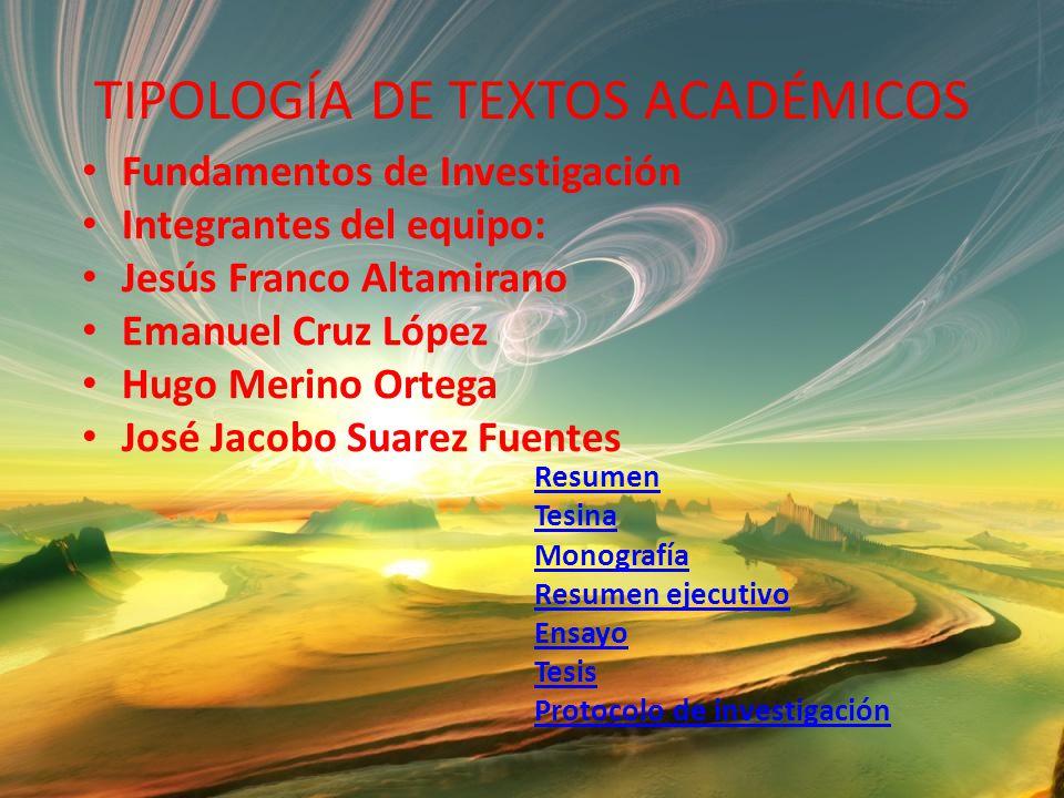TIPOLOGÍA DE TEXTOS ACADÉMICOS Resumen Tesina Monografía Resumen ejecutivo Ensayo Tesis Protocolo de investigación Fundamentos de Investigación Integr