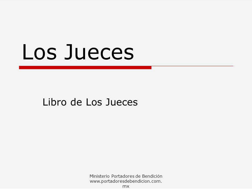 Ministerio Portadores de Bendición www.portadoresdebendicion.com. mx Los Jueces Libro de Los Jueces