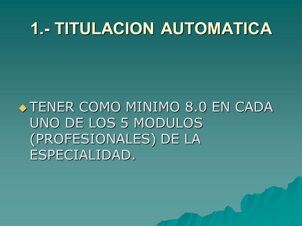1.- TITULACION AUTOMATICA TENER COMO MINIMO 8.0 EN CADA UNO DE LOS 5 MODULOS (PROFESIONALES) DE LA ESPECIALIDAD. TENER COMO MINIMO 8.0 EN CADA UNO DE