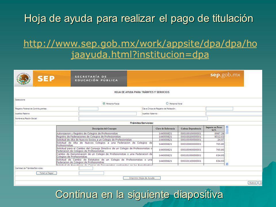 Hoja de ayuda para realizar el pago de titulación http://www.sep.gob.mx/work/appsite/dpa/dpa/ho jaayuda.html?institucion=dpa Continua en la siguiente