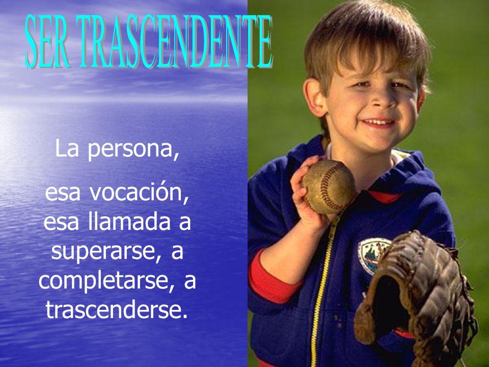 La persona, esa vocación, esa llamada a superarse, a completarse, a trascenderse.