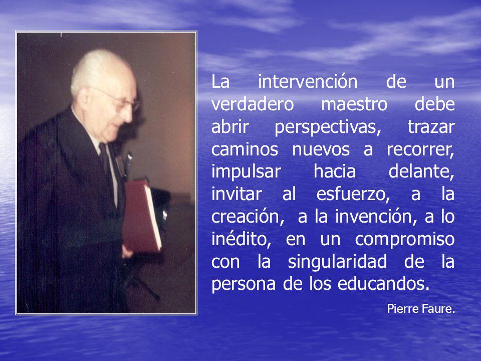 La intervención de un verdadero maestro debe abrir perspectivas, trazar caminos nuevos a recorrer, impulsar hacia delante, invitar al esfuerzo, a la creación, a la invención, a lo inédito, en un compromiso con la singularidad de la persona de los educandos.
