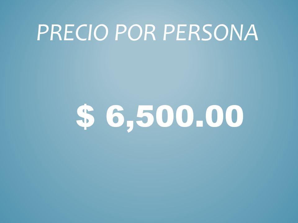 $ 6,500.00 PRECIO POR PERSONA