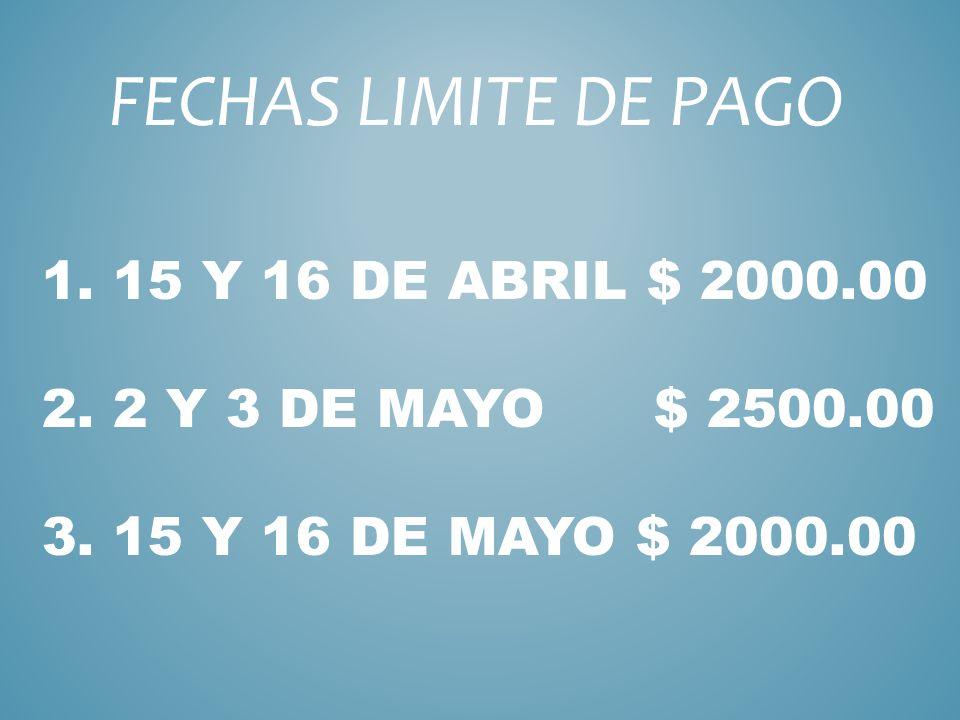 1. 15 Y 16 DE ABRIL $ 2000.00 2. 2 Y 3 DE MAYO $ 2500.00 3. 15 Y 16 DE MAYO $ 2000.00 FECHAS LIMITE DE PAGO
