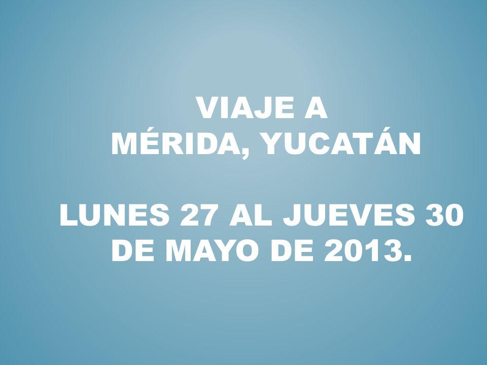 VIAJE A MÉRIDA, YUCATÁN LUNES 27 AL JUEVES 30 DE MAYO DE 2013.