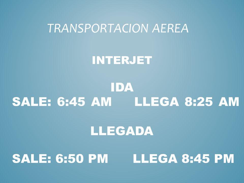 INTERJET IDA SALE: 6:45 AM LLEGA 8:25 AM LLEGADA SALE: 6:50 PM LLEGA 8:45 PM TRANSPORTACION AEREA