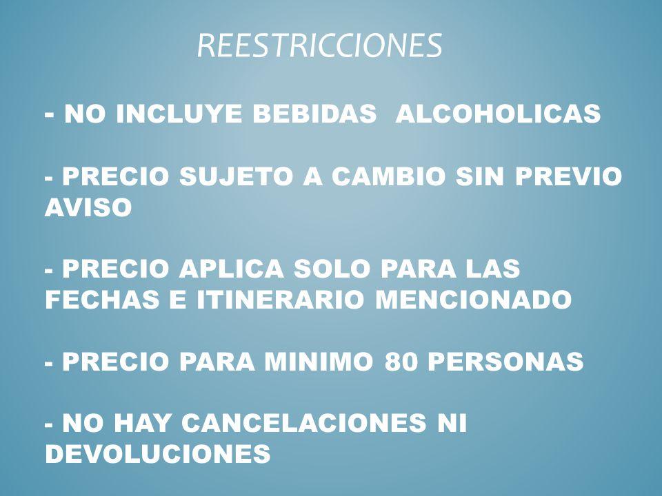 - NO INCLUYE BEBIDAS ALCOHOLICAS - PRECIO SUJETO A CAMBIO SIN PREVIO AVISO - PRECIO APLICA SOLO PARA LAS FECHAS E ITINERARIO MENCIONADO - PRECIO PARA MINIMO 80 PERSONAS - NO HAY CANCELACIONES NI DEVOLUCIONES REESTRICCIONES