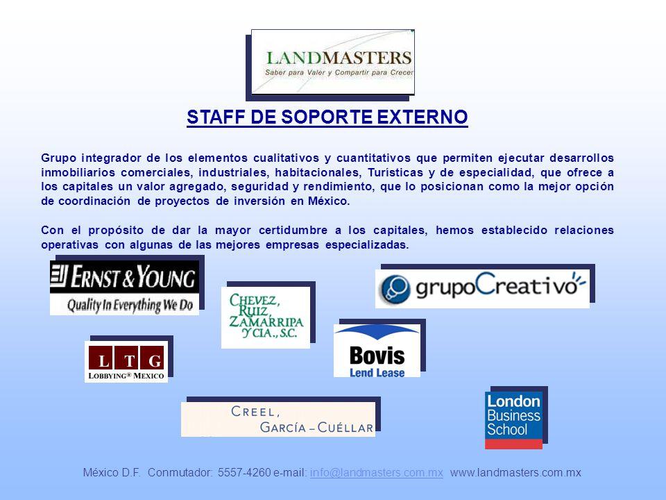 STAFF DE SOPORTE EXTERNO Grupo integrador de los elementos cualitativos y cuantitativos que permiten ejecutar desarrollos inmobiliarios comerciales, industriales, habitacionales, Turísticas y de especialidad, que ofrece a los capitales un valor agregado, seguridad y rendimiento, que lo posicionan como la mejor opción de coordinación de proyectos de inversión en México.