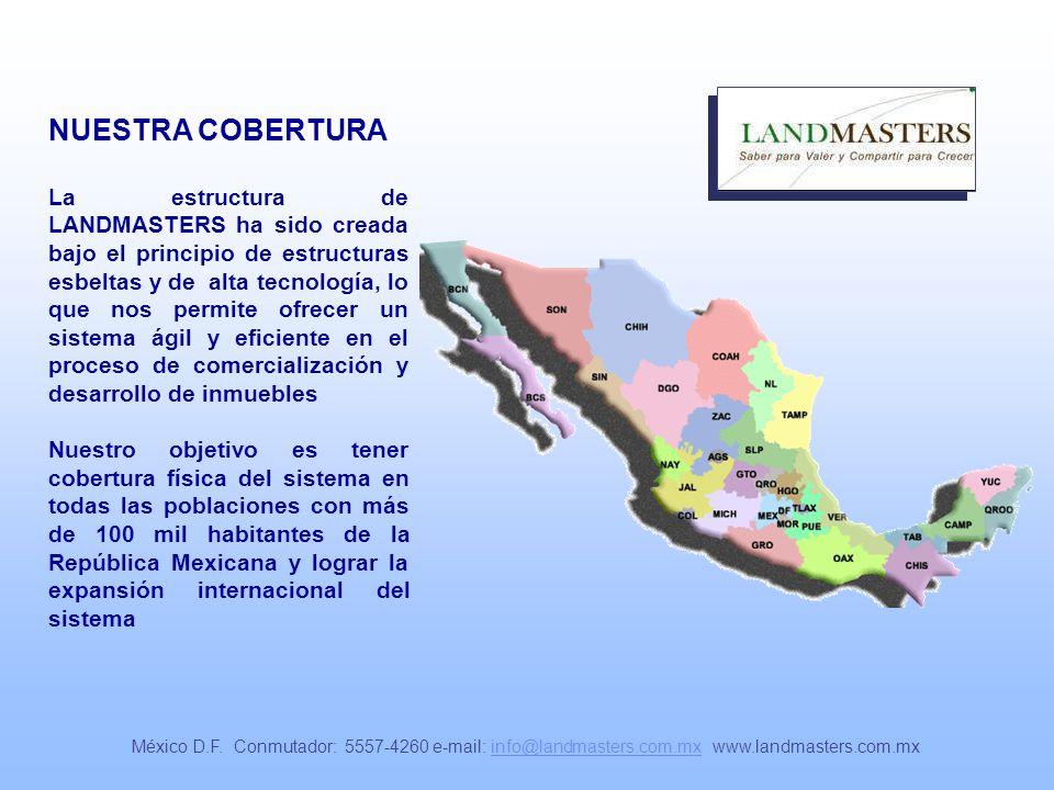 NUESTRA COBERTURA La estructura de LANDMASTERS ha sido creada bajo el principio de estructuras esbeltas y de alta tecnología, lo que nos permite ofrecer un sistema ágil y eficiente en el proceso de comercialización y desarrollo de inmuebles Nuestro objetivo es tener cobertura física del sistema en todas las poblaciones con más de 100 mil habitantes de la República Mexicana y lograr la expansión internacional del sistema México D.F.
