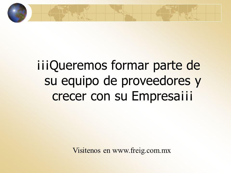¡¡¡Queremos formar parte de su equipo de proveedores y crecer con su Empresa¡¡¡ Visitenos en www.freig.com.mx
