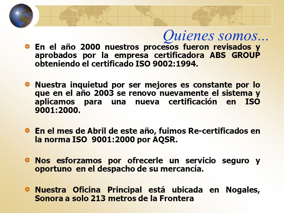 Quienes somos... En el año 2000 nuestros procesos fueron revisados y aprobados por la empresa certificadora ABS GROUP obteniendo el certificado ISO 90