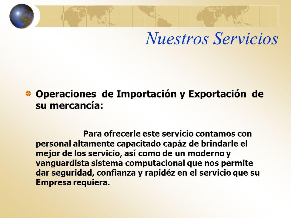Nuestros Servicios Operaciones de Importación y Exportación de su mercancía: Para ofrecerle este servicio contamos con personal altamente capacitado c