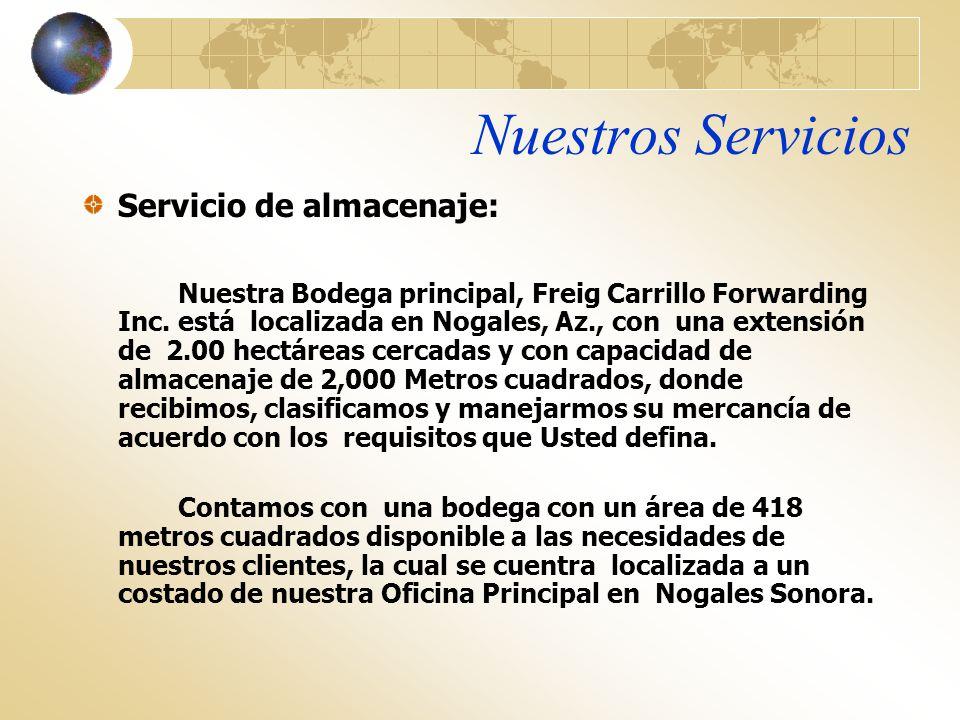 Nuestros Servicios Servicio de almacenaje: Nuestra Bodega principal, Freig Carrillo Forwarding Inc. está localizada en Nogales, Az., con una extensión