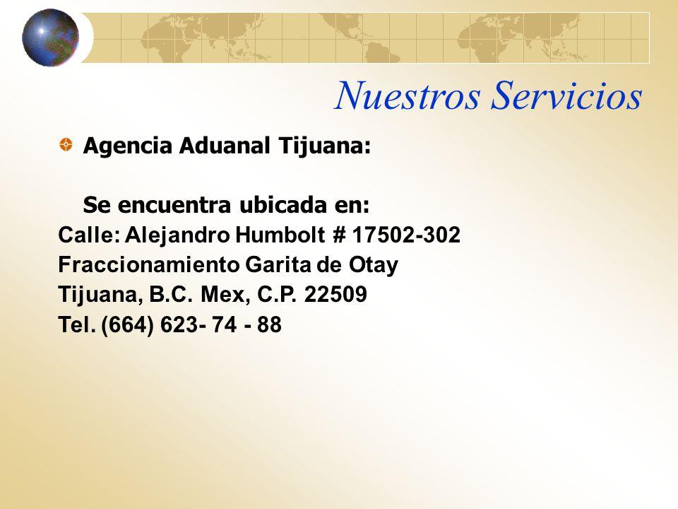 Nuestros Servicios Agencia Aduanal Tijuana: Se encuentra ubicada en: Calle: Alejandro Humbolt # 17502-302 Fraccionamiento Garita de Otay Tijuana, B.C.
