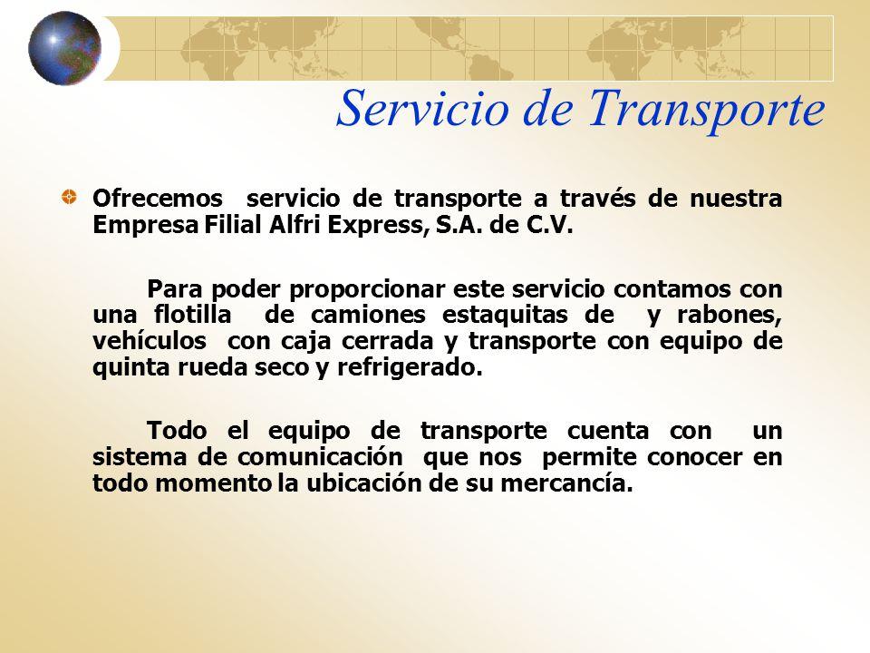Servicio de Transporte Ofrecemos servicio de transporte a través de nuestra Empresa Filial Alfri Express, S.A. de C.V. Para poder proporcionar este se