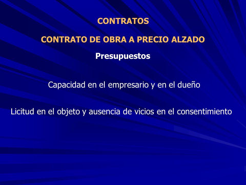 CONTRATO DE OBRA A PRECIO ALZADO CONTRATOS Capacidad en el empresario y en el dueño Presupuestos Licitud en el objeto y ausencia de vicios en el conse