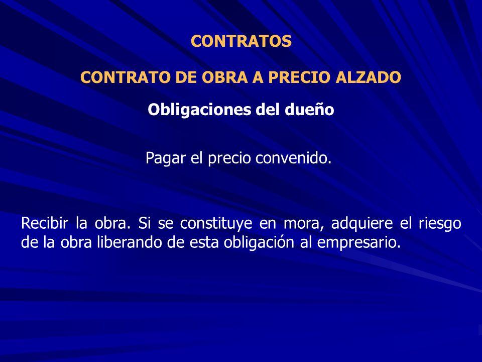 CONTRATO DE OBRA A PRECIO ALZADO CONTRATOS Pagar el precio convenido. Obligaciones del dueño Recibir la obra. Si se constituye en mora, adquiere el ri