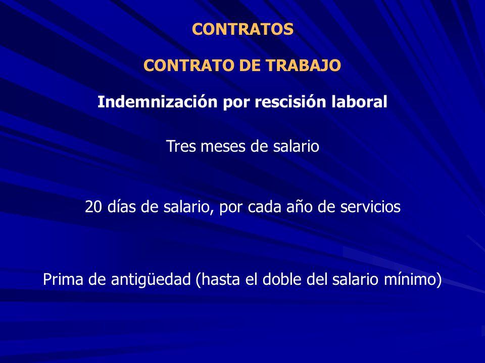 CONTRATO DE TRABAJO CONTRATOS Indemnización por rescisión laboral Tres meses de salario 20 días de salario, por cada año de servicios Prima de antigüe