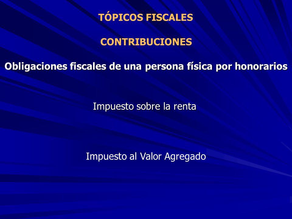 TÓPICOS FISCALES CONTRIBUCIONES Obligaciones fiscales de una persona física por honorarios Impuesto sobre la renta Impuesto al Valor Agregado
