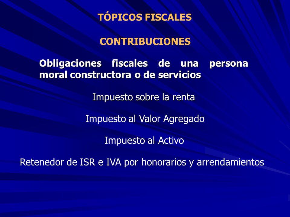 TÓPICOS FISCALES CONTRIBUCIONES Obligaciones fiscales de una persona moral constructora o de servicios Impuesto sobre la renta Impuesto al Valor Agreg