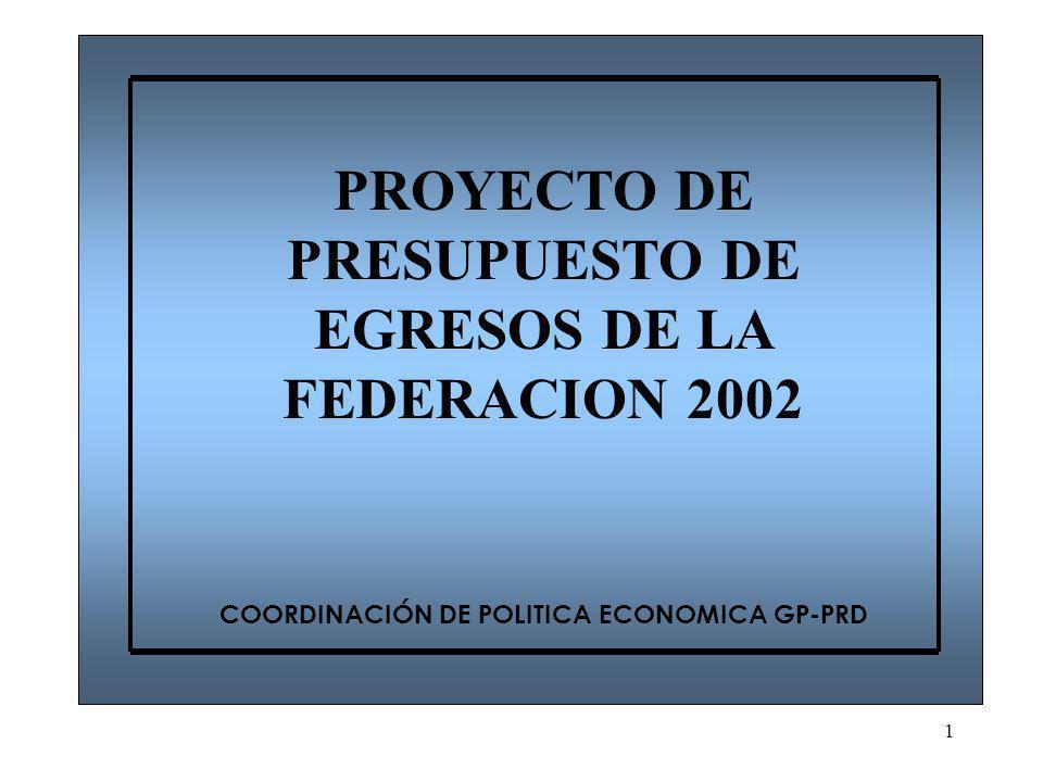1 PROYECTO DE PRESUPUESTO DE EGRESOS DE LA FEDERACION 2002 COORDINACIÓN DE POLITICA ECONOMICA GP-PRD