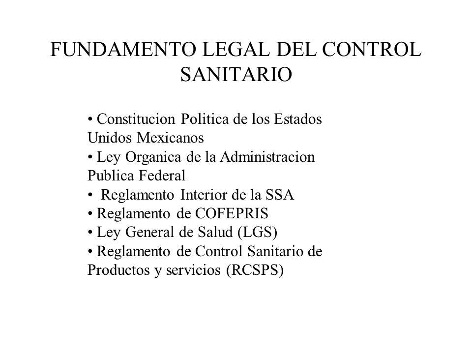 FUNDAMENTO LEGAL DEL CONTROL SANITARIO Constitucion Politica de los Estados Unidos Mexicanos Ley Organica de la Administracion Publica Federal Reglamento Interior de la SSA Reglamento de COFEPRIS Ley General de Salud (LGS) Reglamento de Control Sanitario de Productos y servicios (RCSPS)