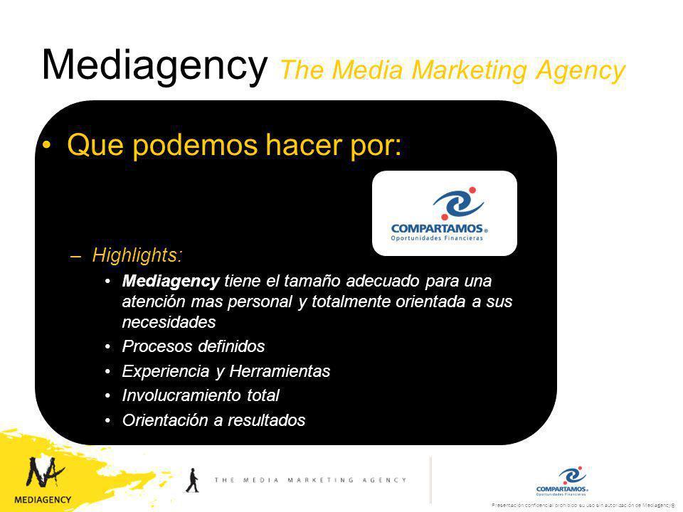 Presentación confidencial prohibido su uso sin autorización de Mediagency® Mediagency The Media Marketing Agency Que podemos hacer por: –Que buscamos: Formar parte de su equipo, para alcanzar sus resultados –Herramienta: Es lo que deseamos ser para ustedes, una herramienta de medios en sus actividades de comunicación y mercadotecnia.