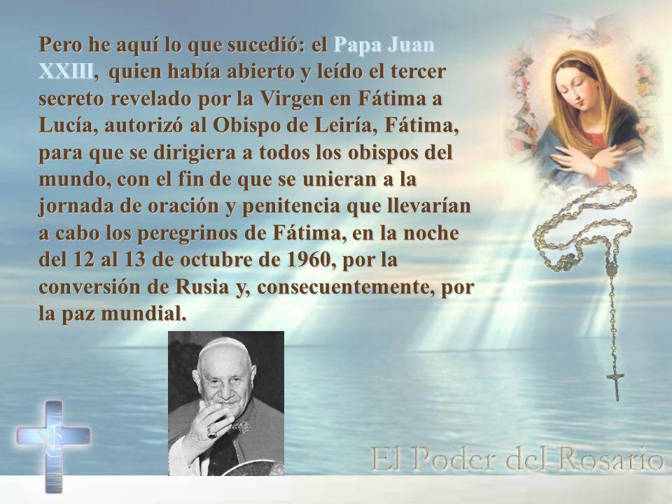 Pero he aquí lo que sucedió: el Papa Juan XXIII, quien había abierto y leído el tercer secreto revelado por la Virgen en Fátima a Lucía, autorizó al Obispo de Leiría, Fátima, para que se dirigiera a todos los obispos del mundo, con el fin de que se unieran a la jornada de oración y penitencia que llevarían a cabo los peregrinos de Fátima, en la noche del 12 al 13 de octubre de 1960, por la conversión de Rusia y, consecuentemente, por la paz mundial.