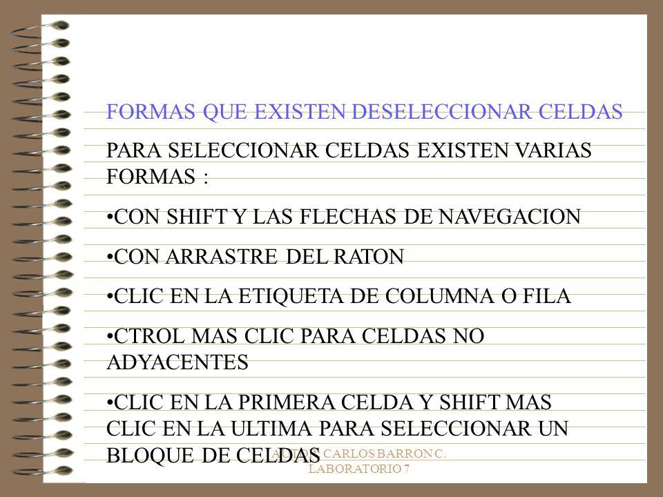 AUTOR: CARLOS BARRON C. LABORATORIO 7 FORMAS QUE EXISTEN DESELECCIONAR CELDAS PARA SELECCIONAR CELDAS EXISTEN VARIAS FORMAS : CON SHIFT Y LAS FLECHAS