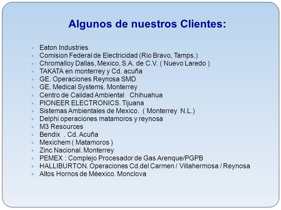 Algunos de nuestros Clientes: Eaton Industries Comision Federal de Electricidad (Rio Bravo, Tamps.) Chromalloy Dallas, Mexico, S.A. de C.V. ( Nuevo La