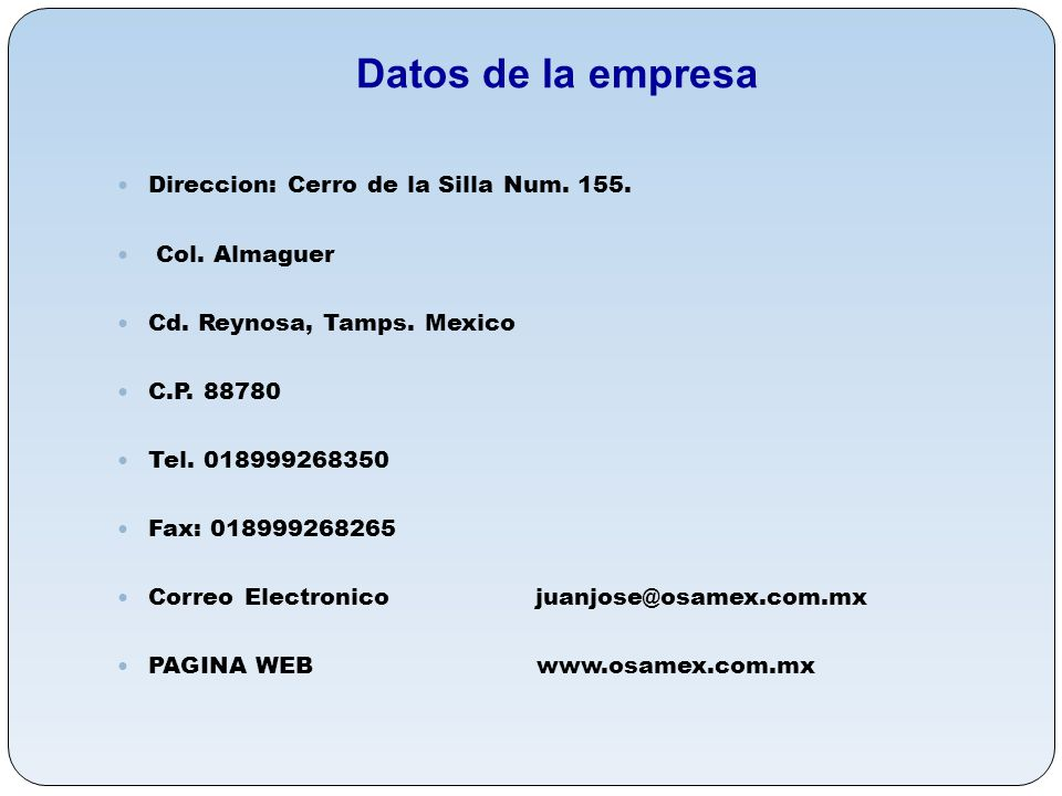 Direccion: Cerro de la Silla Num. 155. Col. Almaguer Cd. Reynosa, Tamps. Mexico C.P. 88780 Tel. 018999268350 Fax: 018999268265 Correo Electronico juan