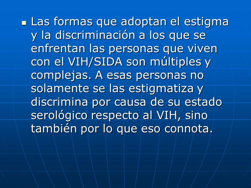 Las formas que adoptan el estigma y la discriminación a los que se enfrentan las personas que viven con el VIH/SIDA son múltiples y complejas. A esas