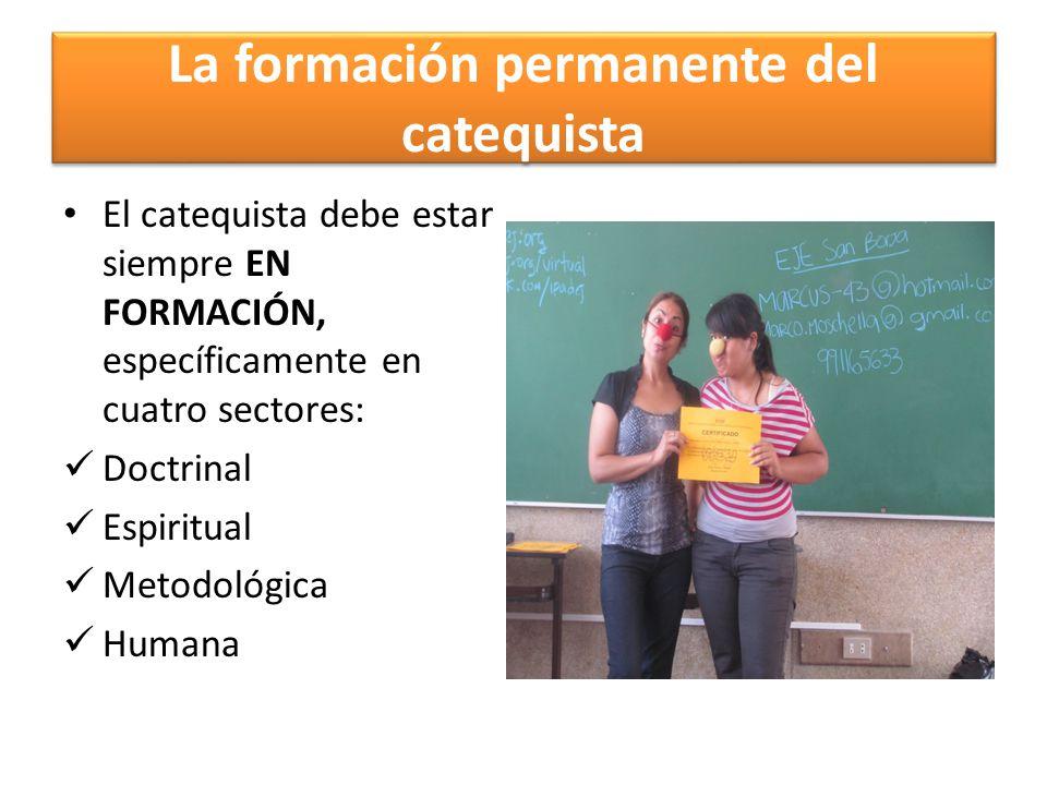 La formación permanente del catequista El catequista debe estar siempre EN FORMACIÓN, específicamente en cuatro sectores: Doctrinal Espiritual Metodol