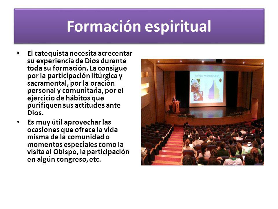 Formación espiritual El catequista necesita acrecentar su experiencia de Dios durante toda su formación. La consigue por la participación litúrgica y