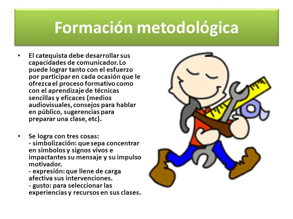 Formación metodológica El catequista debe desarrollar sus capacidades de comunicador. Lo puede lograr tanto con el esfuerzo por participar en cada oca