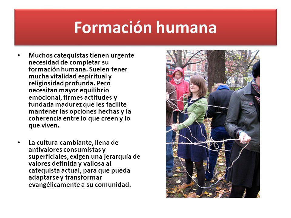 Formación humana Muchos catequistas tienen urgente necesidad de completar su formación humana. Suelen tener mucha vitalidad espiritual y religiosidad