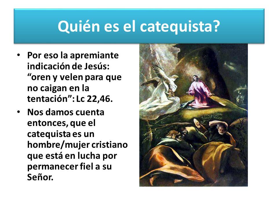Por eso la apremiante indicación de Jesús: oren y velen para que no caigan en la tentación: Lc 22,46. Nos damos cuenta entonces, que el catequista es