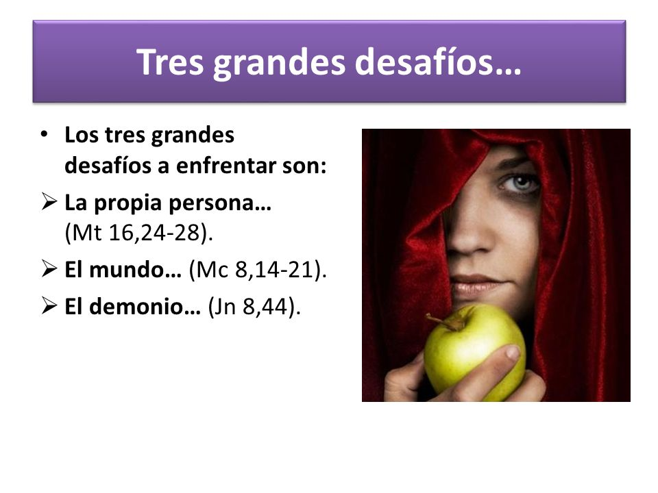 Tres grandes desafíos… Los tres grandes desafíos a enfrentar son: La propia persona… (Mt 16,24-28). El mundo… (Mc 8,14-21). El demonio… (Jn 8,44).