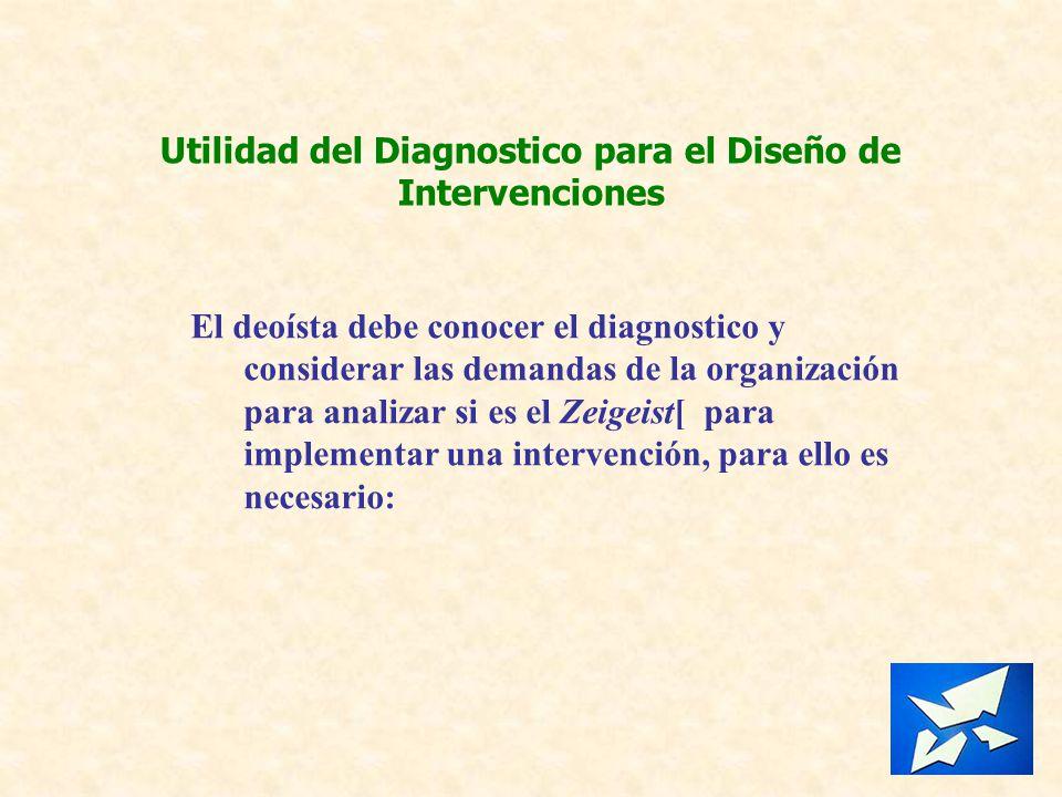 Utilidad del Diagnostico para el Diseño de Intervenciones El deoísta debe conocer el diagnostico y considerar las demandas de la organización para ana