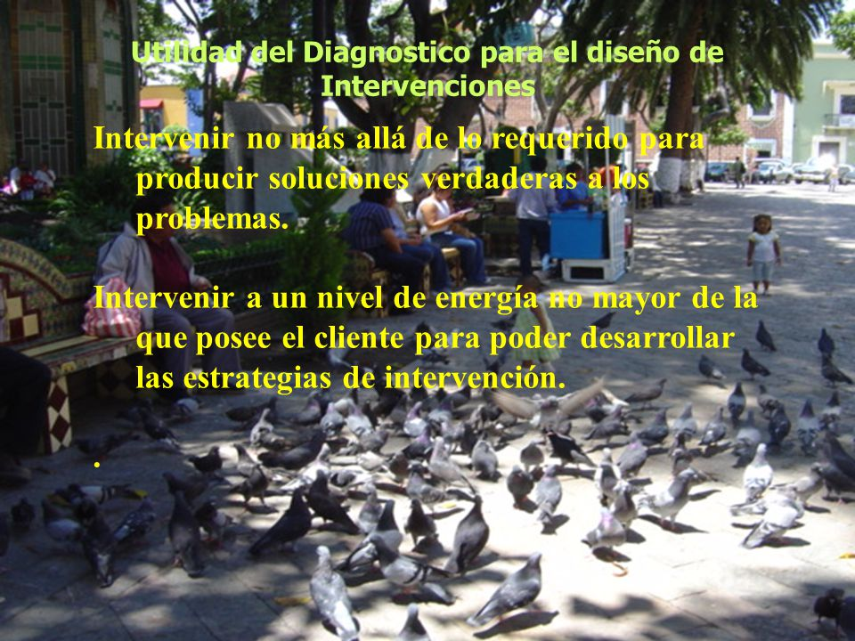 Utilidad del Diagnostico para el diseño de Intervenciones Intervenir no más allá de lo requerido para producir soluciones verdaderas a los problemas.