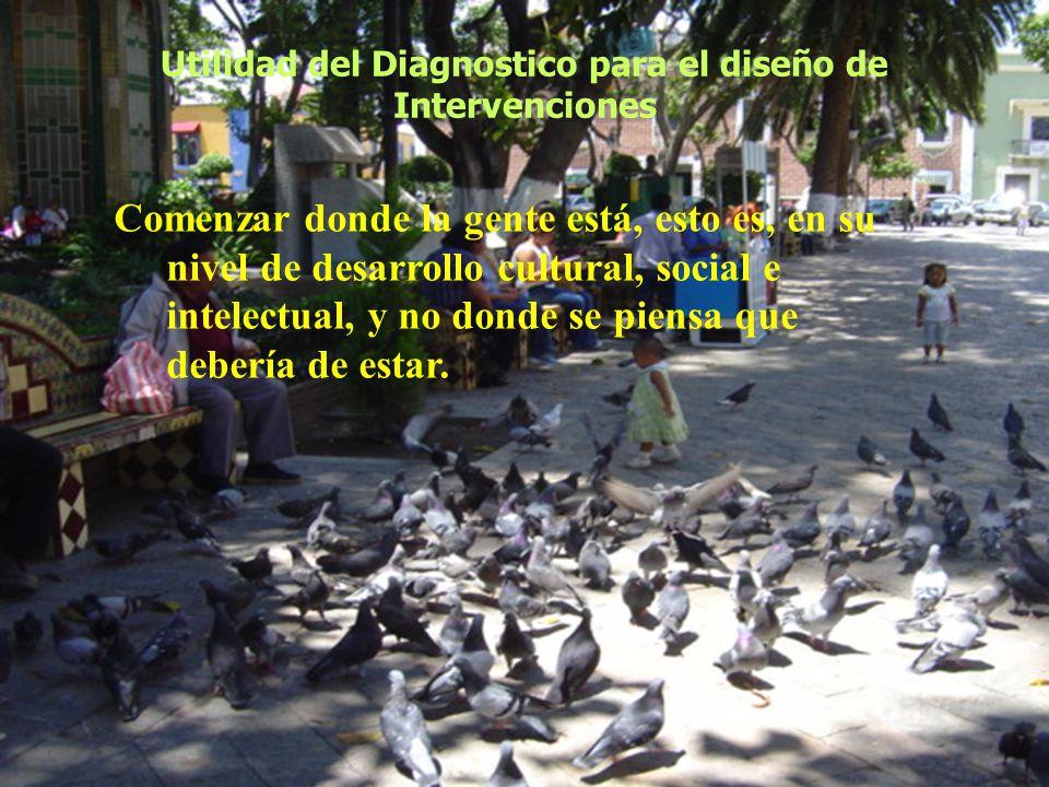 Utilidad del Diagnostico para el diseño de Intervenciones Comenzar donde la gente está, esto es, en su nivel de desarrollo cultural, social e intelect