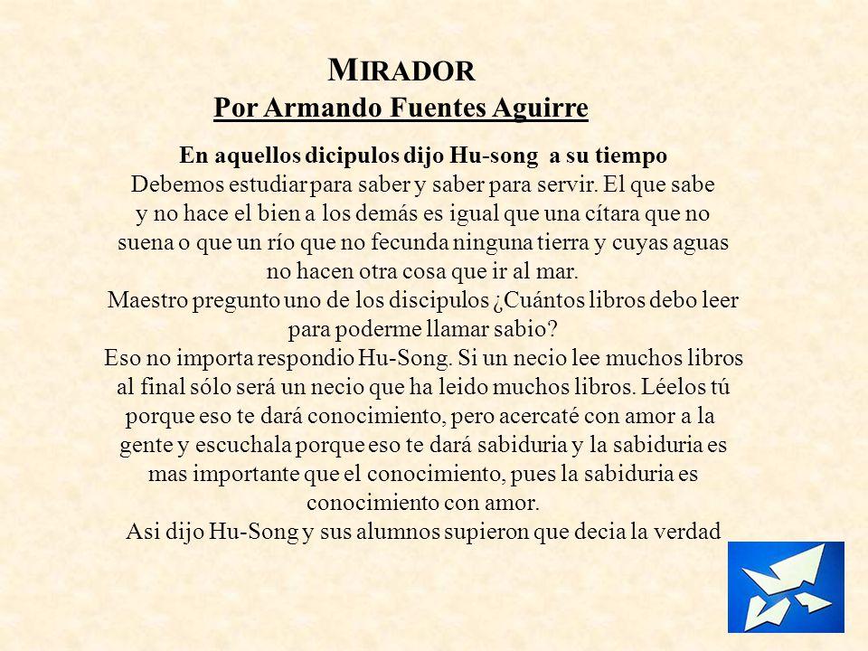 M IRADOR Por Armando Fuentes Aguirre En aquellos dicipulos dijo Hu-song a su tiempo Debemos estudiar para saber y saber para servir. El que sabe y no