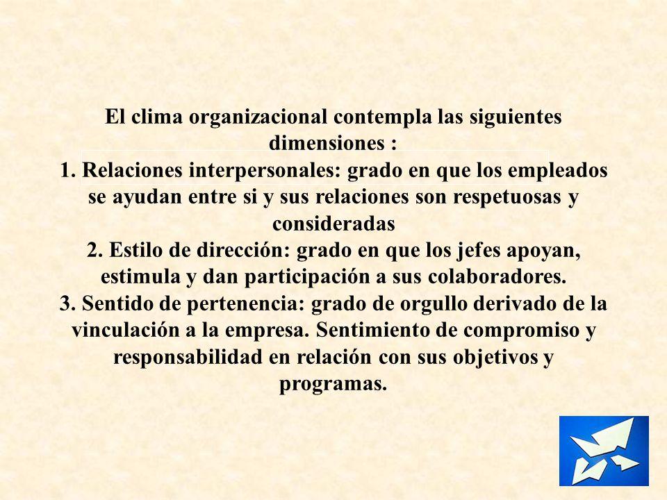 El clima organizacional contempla las siguientes dimensiones : 1. Relaciones interpersonales: grado en que los empleados se ayudan entre si y sus rela