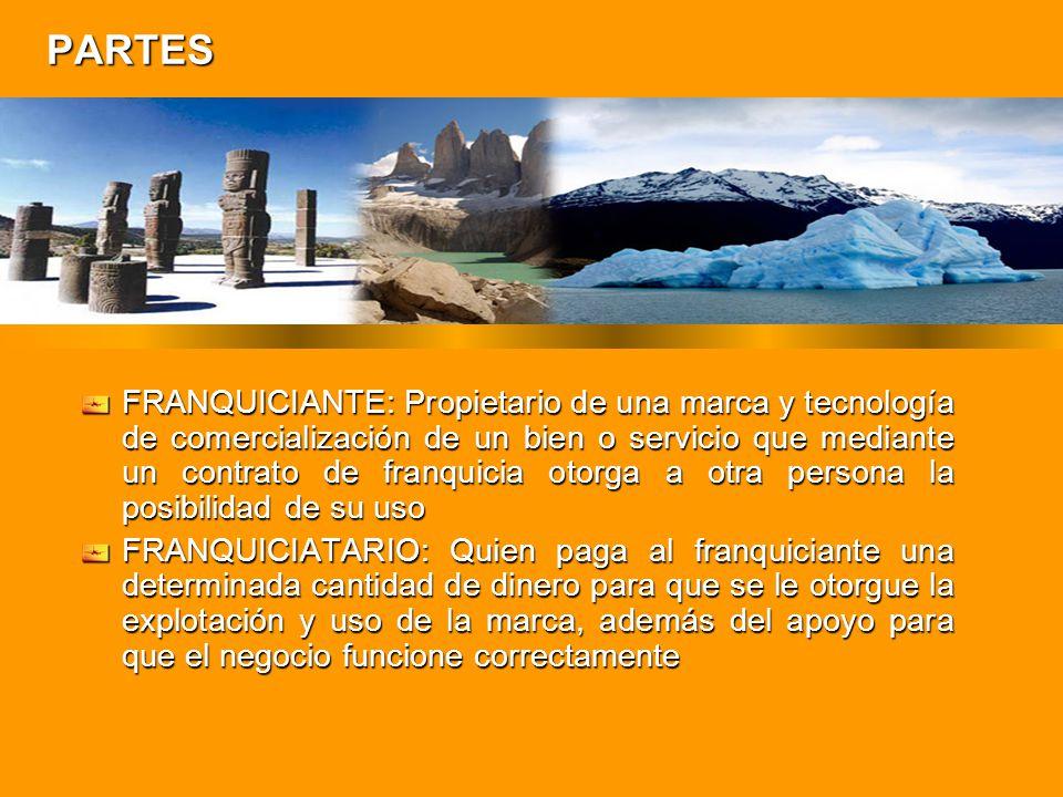 PARTES FRANQUICIANTE: Propietario de una marca y tecnología de comercialización de un bien o servicio que mediante un contrato de franquicia otorga a