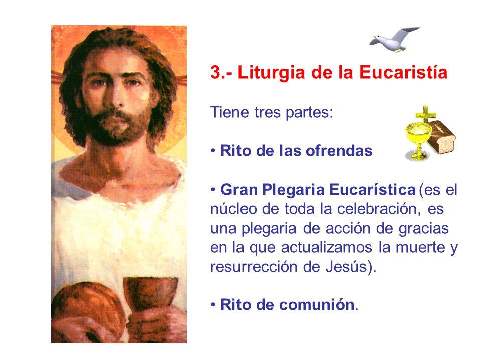 3.- Liturgia de la Eucaristía Tiene tres partes: Rito de las ofrendas Gran Plegaria Eucarística (es el núcleo de toda la celebración, es una plegaria