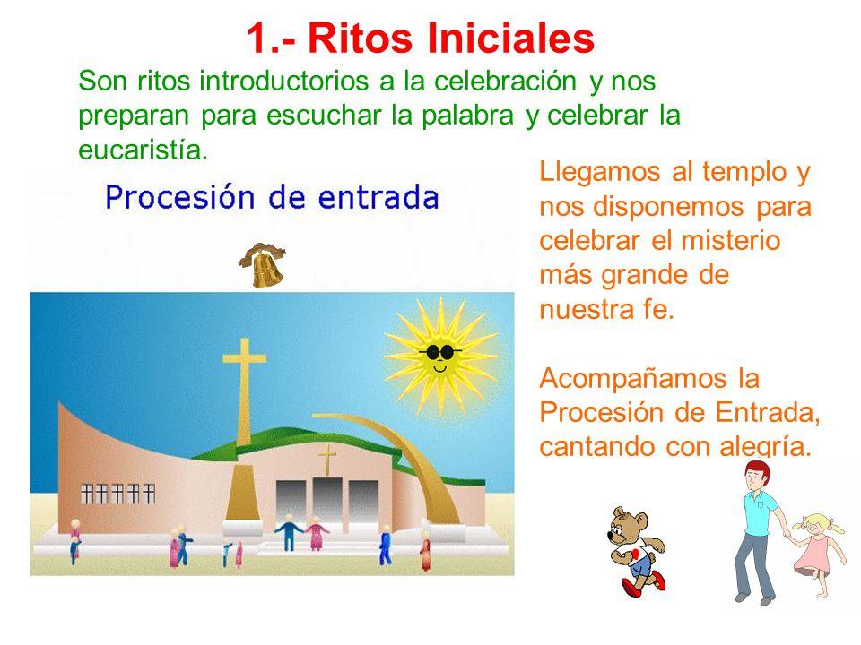 1.- Ritos Iniciales Son ritos introductorios a la celebración y nos preparan para escuchar la palabra y celebrar la eucaristía. Llegamos al templo y n