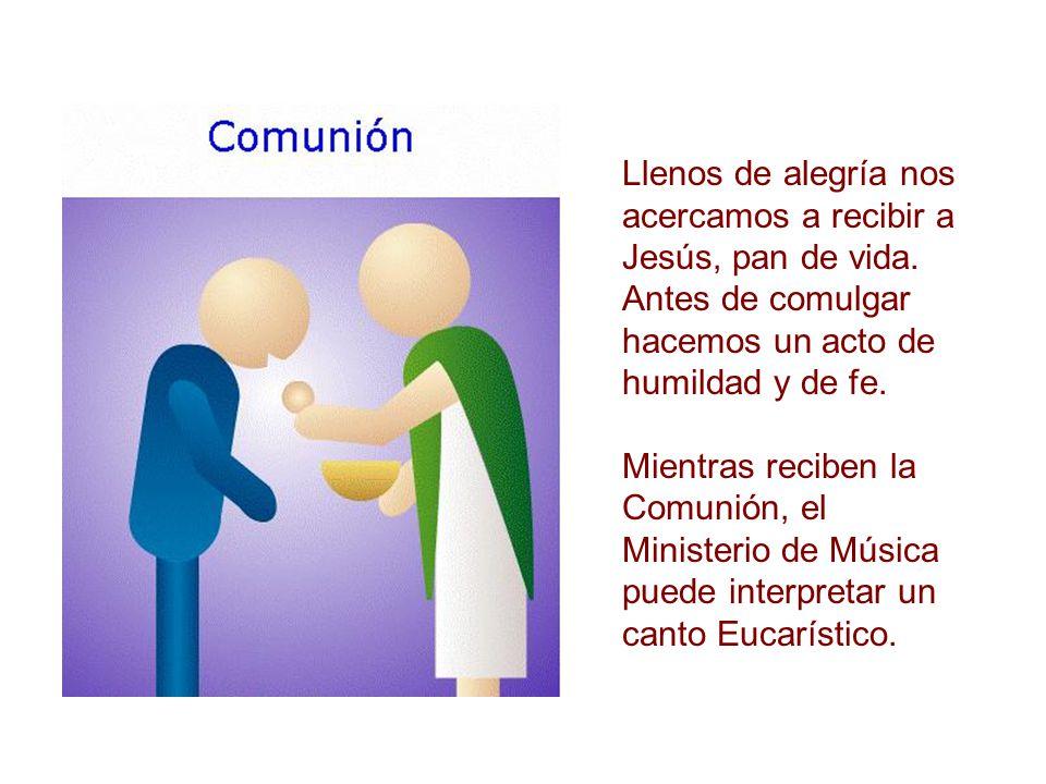 Llenos de alegría nos acercamos a recibir a Jesús, pan de vida. Antes de comulgar hacemos un acto de humildad y de fe. Mientras reciben la Comunión, e