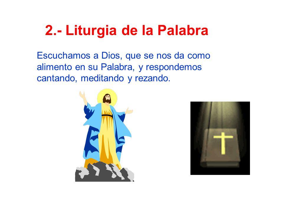 2.- Liturgia de la Palabra Escuchamos a Dios, que se nos da como alimento en su Palabra, y respondemos cantando, meditando y rezando.